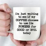 Im Just Waiting To See If My Coffee Choose To Use Its Powers For Good Or Evil Today