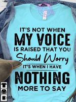 Its Not When My Voice Is Raised That You Should Worry Its When I Have Nothing More To Say T-Shirt