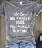 Not Sure Who Is Harder To Raise My Husband Or My Kids Tshirt