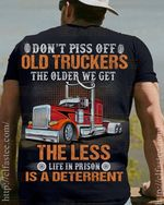 Don't p-ss off old truckers the older we get the less life in prison is a deterrent shirt