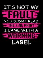 It's not my fault you didn't read the fine print I came with a warning label tshirt