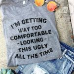 I'm getting way too comfortable looking this ugly all the time tshirt