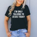 I'm only talking to jesus today tshirt