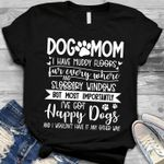 Dog mom i have muddy floors fur everywhere and slobbery windows most importantly i've got happy dogs shirt