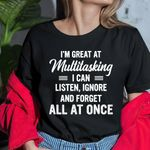 I'm great at multitasking i can listen ignore and forget all at once tshirt
