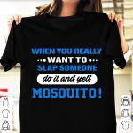 When you really want to slap someone do it and yell mosquito tshirt