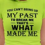 You can't bring up my past to break me that's what made me shirt