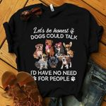 Let's be honest if dogs could talk i'd have no need for people shirt