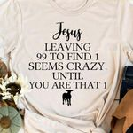 Jesus leaving 99 to find 1 seems crazy until you are that 1 tshirt