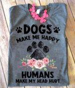 Dogs make me happy humans make my head hurt paw shirt