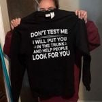 Don't test me I will put you in the trunk and help people look for you tshirt