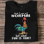 Rooster yeah i can act normal but what fun is that shirt