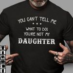 You can't tell me what to do you're not my daughter tshirt