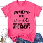Apparently we're trouble when we're together who knew tshirt