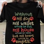 Without my dog my wallet would be full my house would be clean but my heart would be empty shirt