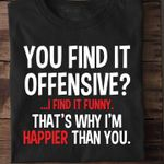 You find it offensive i find it funny that's why i'm happier than you tshirt