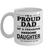 I'm a proud dad of a freaking awesome daughter yes she bought me this mug