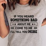 If you heard something bad about me come to me tshirt