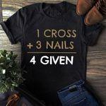 1 cross plus 3 nails equals 4 given tshirt