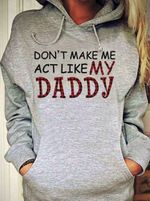 Don't make me act like my daddy father hoodie
