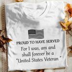 Proud to have served for I was am and shall forever be a united states Veteran t-hirt