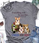 Everything will be just fine as long as there are corgis and wine t-shirt