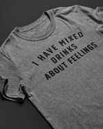 I have mixed drinks about feelings tshirt