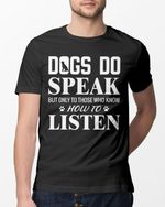 Dogs do speak but only those who know how to listen tshirt