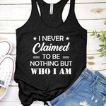 I never claimed to be nothing but who I am tshirt