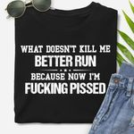 What doesn't kill me better run because now I'm f*cking pissed tshirt