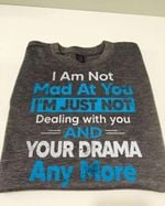 I am not mad at you I'm just not dealing with you and your drama anymore tshirt