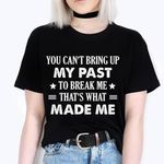 you can't bring up my past to break me that's what made me tshirt