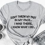 Don't throw my past in my face I was there I know what I did tshirt