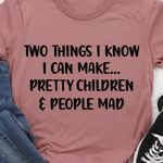 Two things I know I can make pretty children and people get mad tshirt