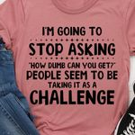 I'm going to stop asking how dumb can you get tshirt