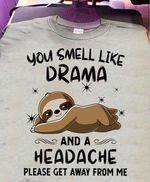 You smell like drama and a headache please get away from me sloth tshirt