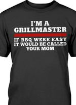 I'm a grill master if BBQ were easy it would be called your mom black tshirt