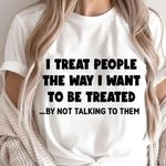 I treat people the way I want to be treated by not talking to them tshirt