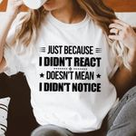 Just because I didn't react doesn't mean I didn't notice tshirt