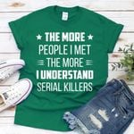 The more people I met the more I understand serial killers tshirt