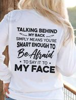 Talking behind my back simply means you're smart enough to be afraid to say it to my face tshirt