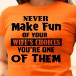 Never make fun of your wife's choices you're one of them tshirt