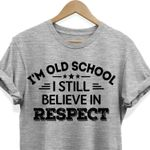 I'm old school I still believe in respect tshirt