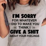 I'm sorry for whatever I did to make you think I give a sh*t about your feelings tshirt