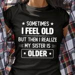 Sometimes I feel old but then I realize my sister is older tshirt