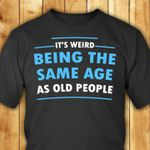 It's weird being the same age as old people tshirt