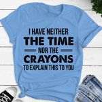 I have neither the time nor the crayons to explain this to you tshirt