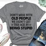 Don't mess with old people we didn't get this age by being stupid tshirt