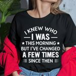 I knew who I was this morning but I've changed a few times since then tshirt