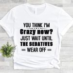 You think I'm crazy now just wait until the sedatives wear off t-shirt